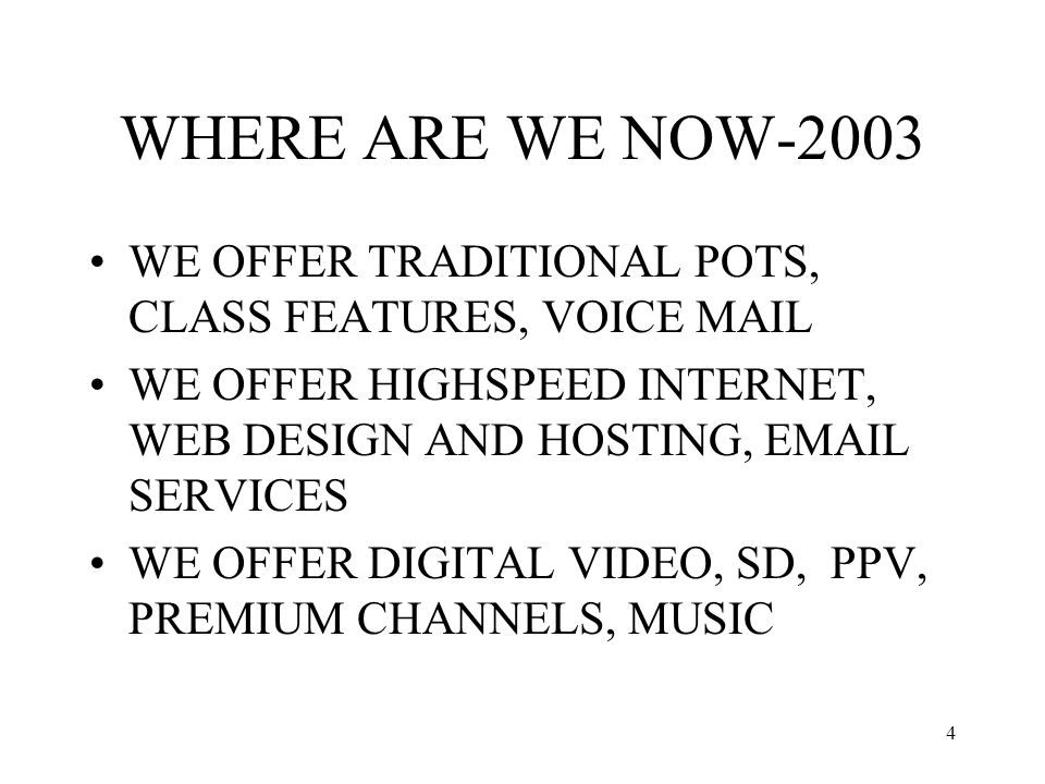 4 WHERE ARE WE NOW-2003 WE OFFER TRADITIONAL POTS, CLASS FEATURES, VOICE MAIL WE OFFER HIGHSPEED INTERNET, WEB DESIGN AND HOSTING, EMAIL SERVICES WE OFFER DIGITAL VIDEO, SD, PPV, PREMIUM CHANNELS, MUSIC