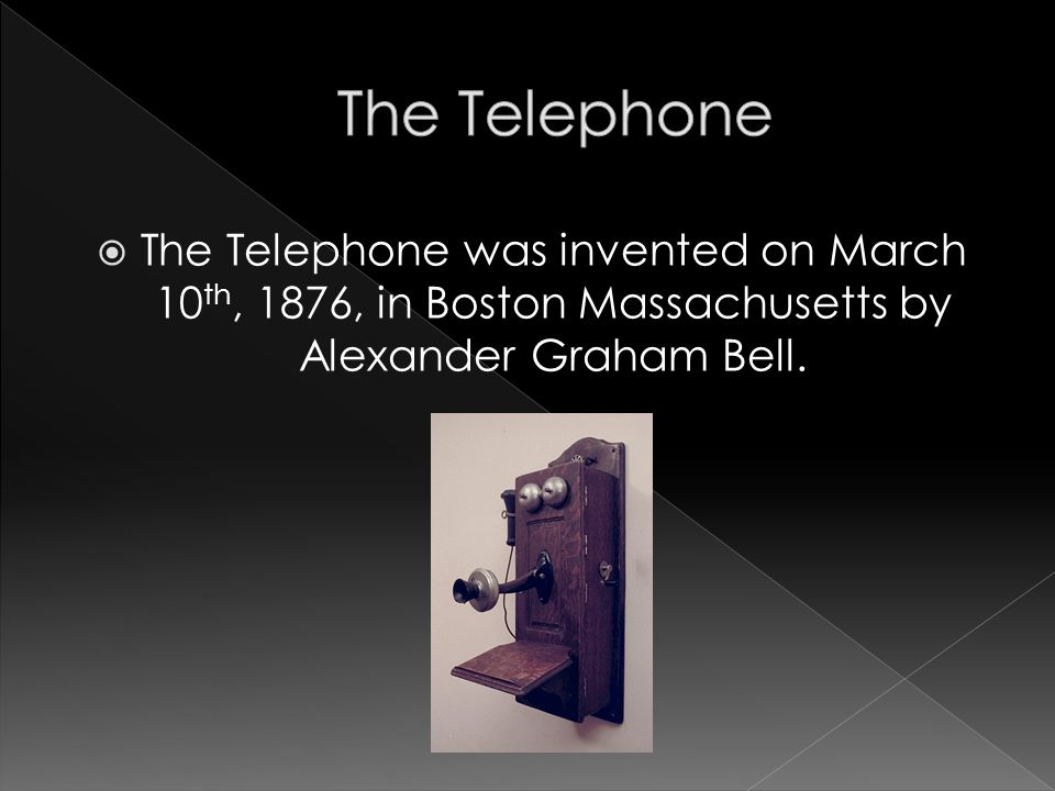 The Telephone was invented on March 10 th, 1876, in Boston Massachusetts by Alexander Graham Bell.