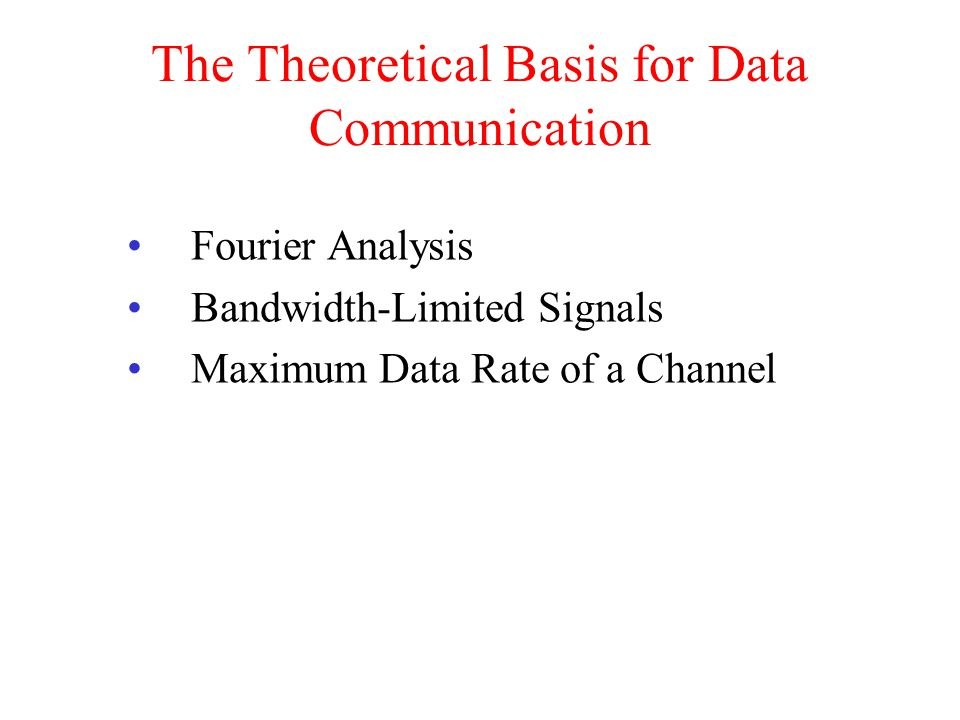 The Theoretical Basis for Data Communication Fourier Analysis Bandwidth-Limited Signals Maximum Data Rate of a Channel
