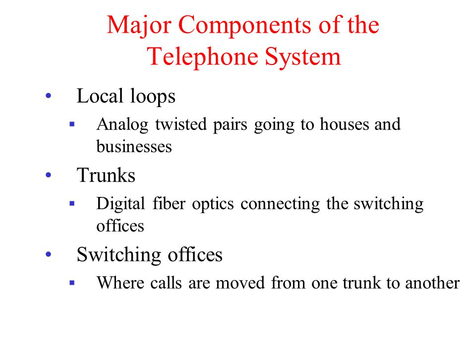 Major Components of the Telephone System Local loops Analog twisted pairs going to houses and businesses Trunks Digital fiber optics connecting the switching offices Switching offices Where calls are moved from one trunk to another