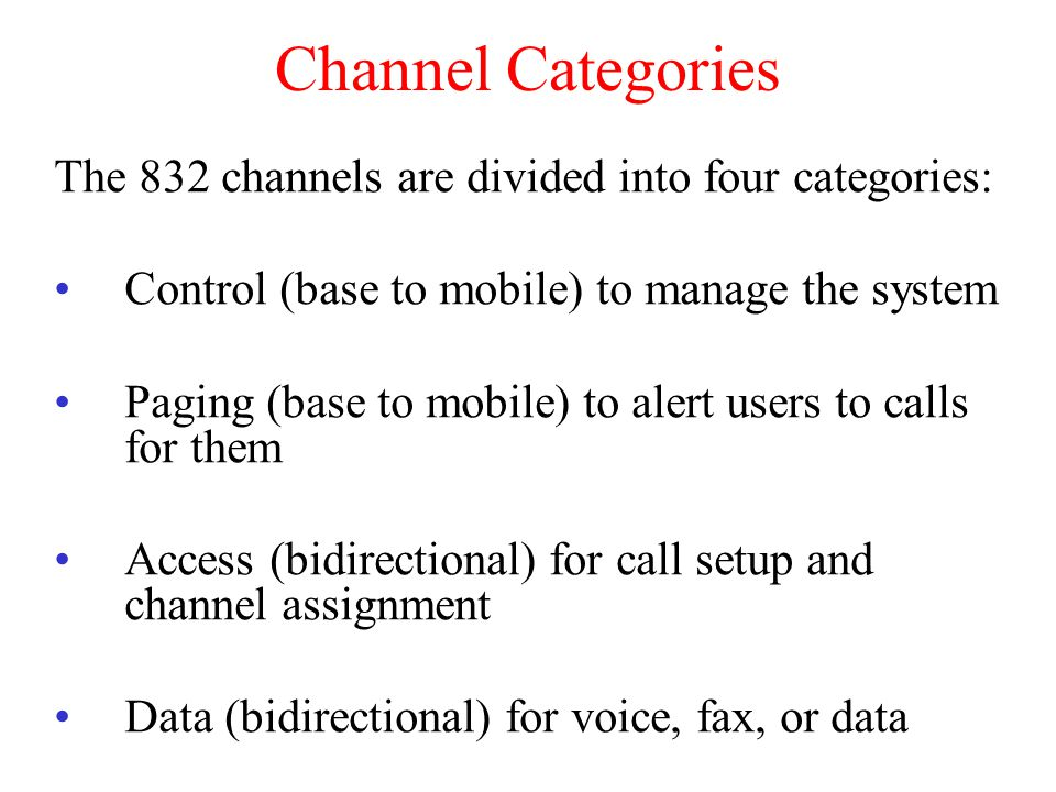 Channel Categories The 832 channels are divided into four categories: Control (base to mobile) to manage the system Paging (base to mobile) to alert users to calls for them Access (bidirectional) for call setup and channel assignment Data (bidirectional) for voice, fax, or data
