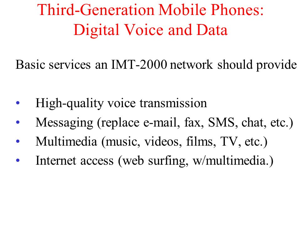 Third-Generation Mobile Phones: Digital Voice and Data Basic services an IMT-2000 network should provide High-quality voice transmission Messaging (replace e-mail, fax, SMS, chat, etc.) Multimedia (music, videos, films, TV, etc.) Internet access (web surfing, w/multimedia.)