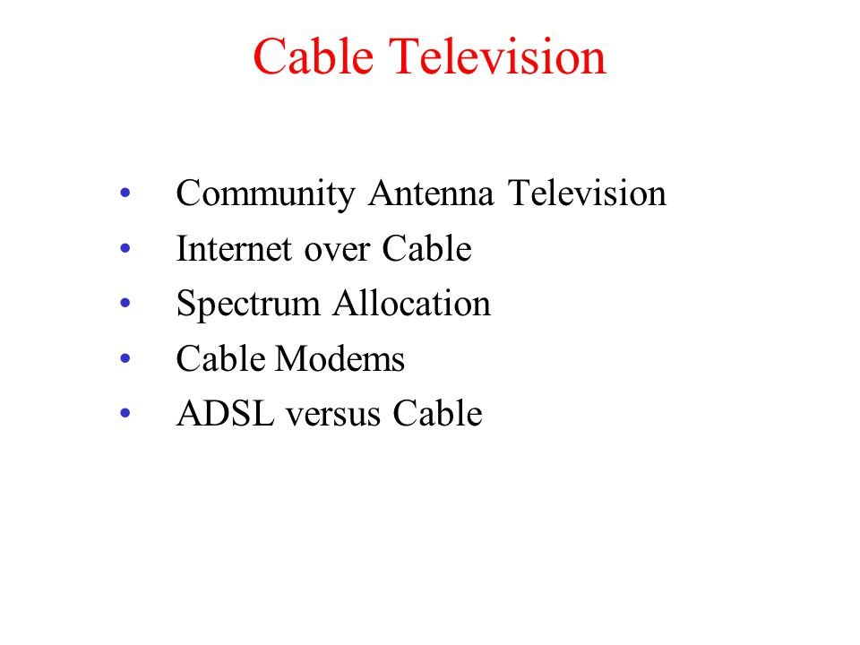 Cable Television Community Antenna Television Internet over Cable Spectrum Allocation Cable Modems ADSL versus Cable