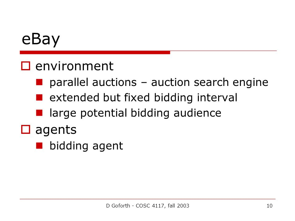 D Goforth - COSC 4117, fall 200310 eBay environment parallel auctions – auction search engine extended but fixed bidding interval large potential bidding audience agents bidding agent