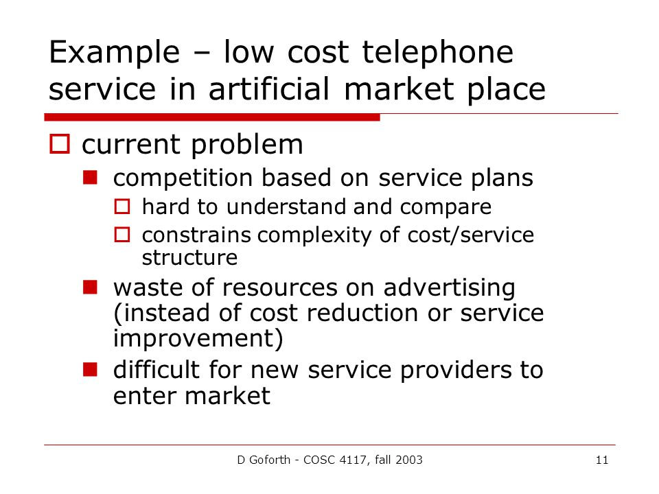 D Goforth - COSC 4117, fall 200311 Example – low cost telephone service in artificial market place current problem competition based on service plans hard to understand and compare constrains complexity of cost/service structure waste of resources on advertising (instead of cost reduction or service improvement) difficult for new service providers to enter market