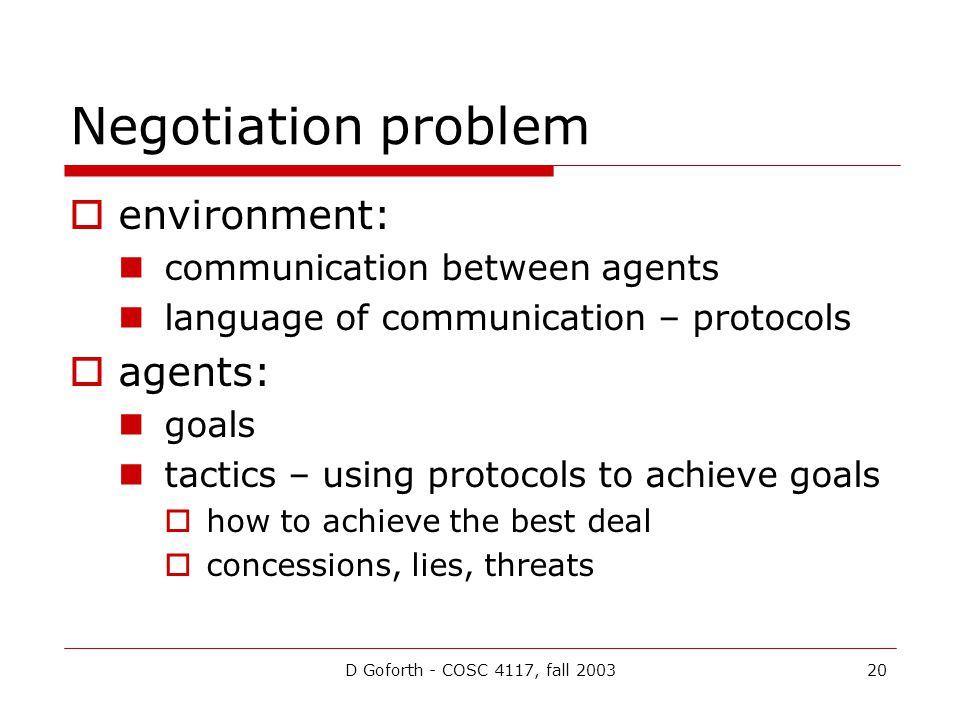 D Goforth - COSC 4117, fall 200320 Negotiation problem environment: communication between agents language of communication – protocols agents: goals t