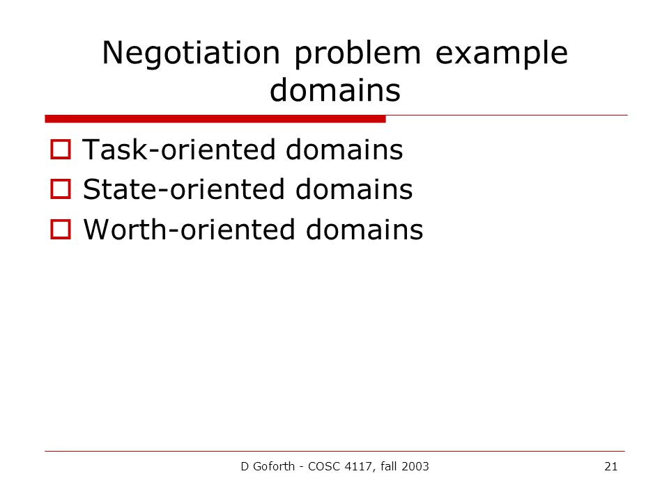 D Goforth - COSC 4117, fall 200321 Negotiation problem example domains Task-oriented domains State-oriented domains Worth-oriented domains