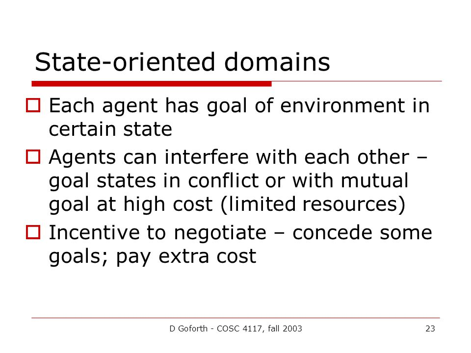 D Goforth - COSC 4117, fall 200323 State-oriented domains Each agent has goal of environment in certain state Agents can interfere with each other – goal states in conflict or with mutual goal at high cost (limited resources) Incentive to negotiate – concede some goals; pay extra cost