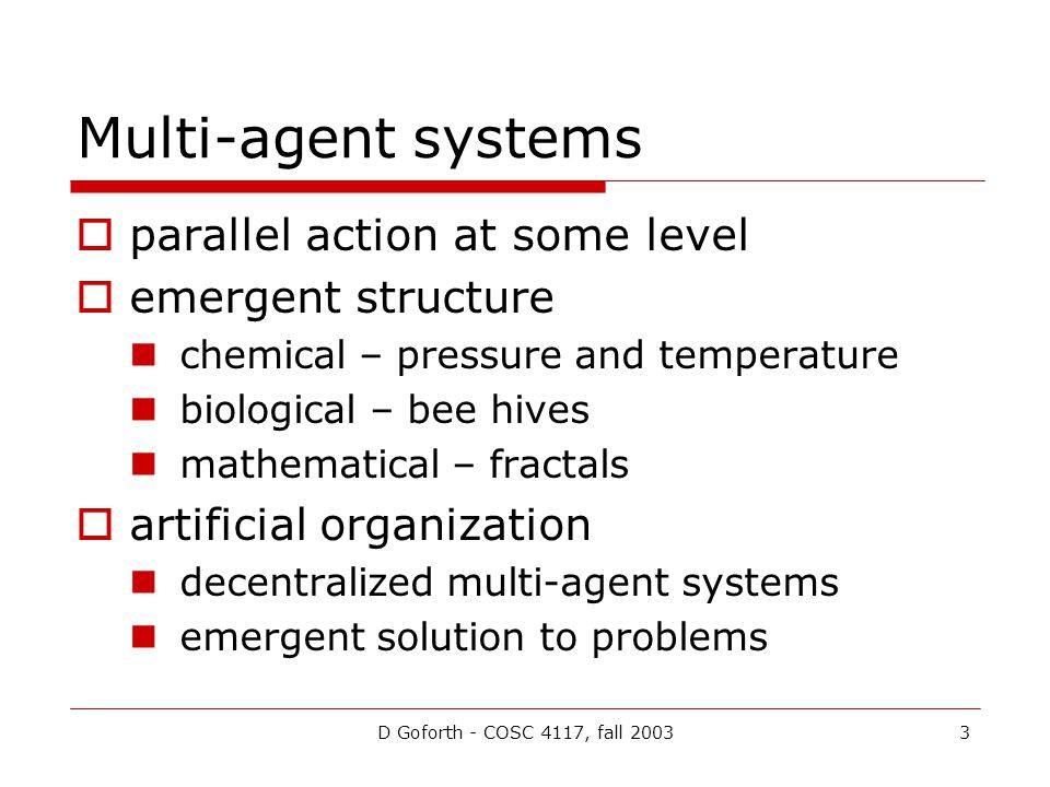 D Goforth - COSC 4117, fall 20033 Multi-agent systems parallel action at some level emergent structure chemical – pressure and temperature biological – bee hives mathematical – fractals artificial organization decentralized multi-agent systems emergent solution to problems
