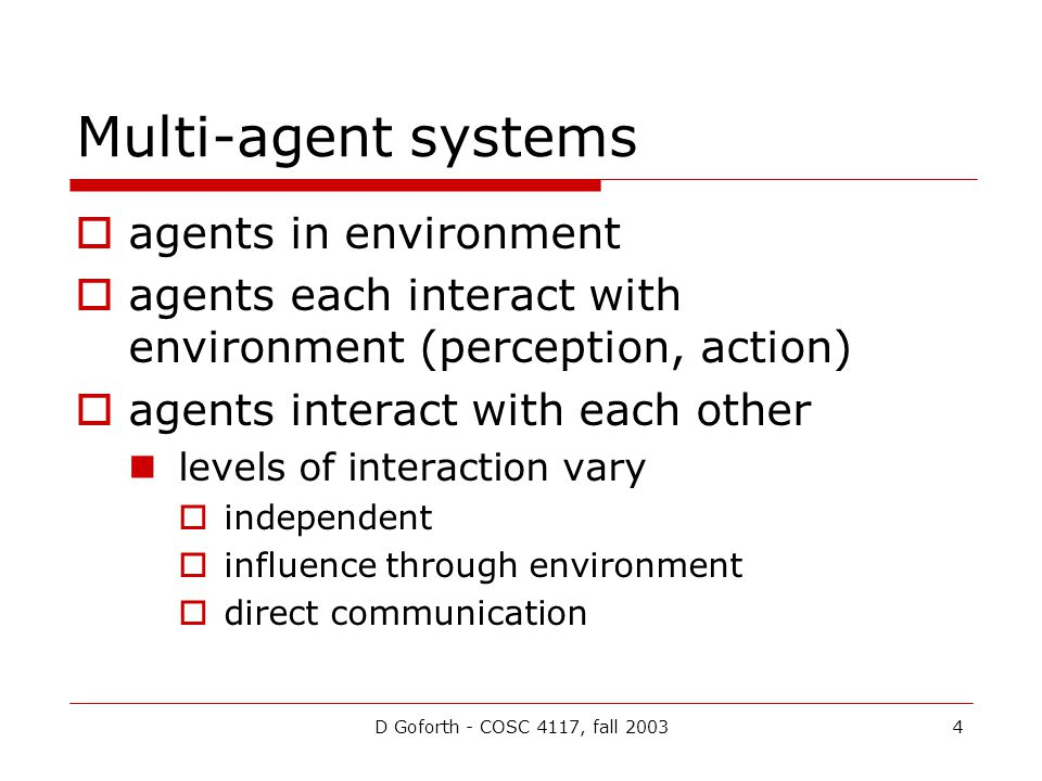 D Goforth - COSC 4117, fall 20034 Multi-agent systems agents in environment agents each interact with environment (perception, action) agents interact with each other levels of interaction vary independent influence through environment direct communication