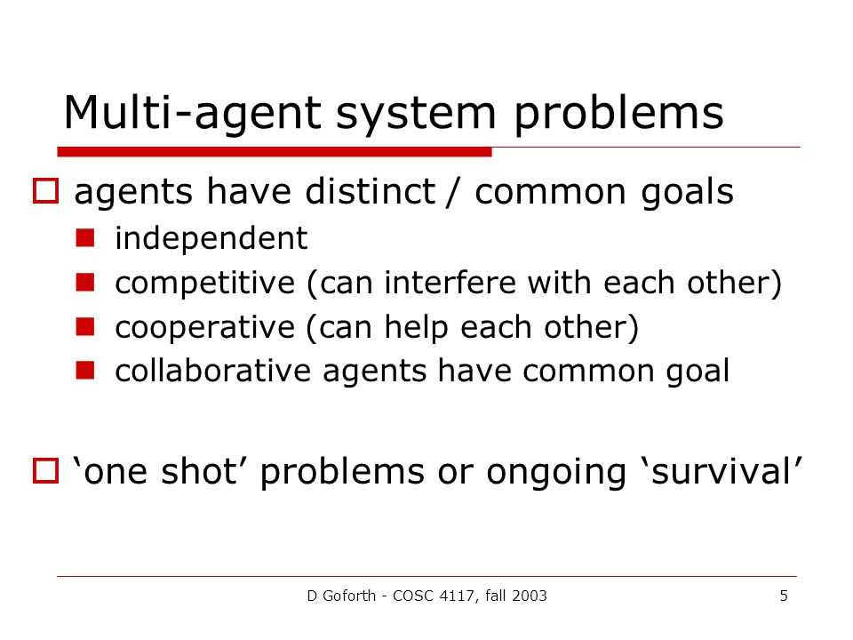 D Goforth - COSC 4117, fall 20035 Multi-agent system problems agents have distinct / common goals independent competitive (can interfere with each other) cooperative (can help each other) collaborative agents have common goal one shot problems or ongoing survival