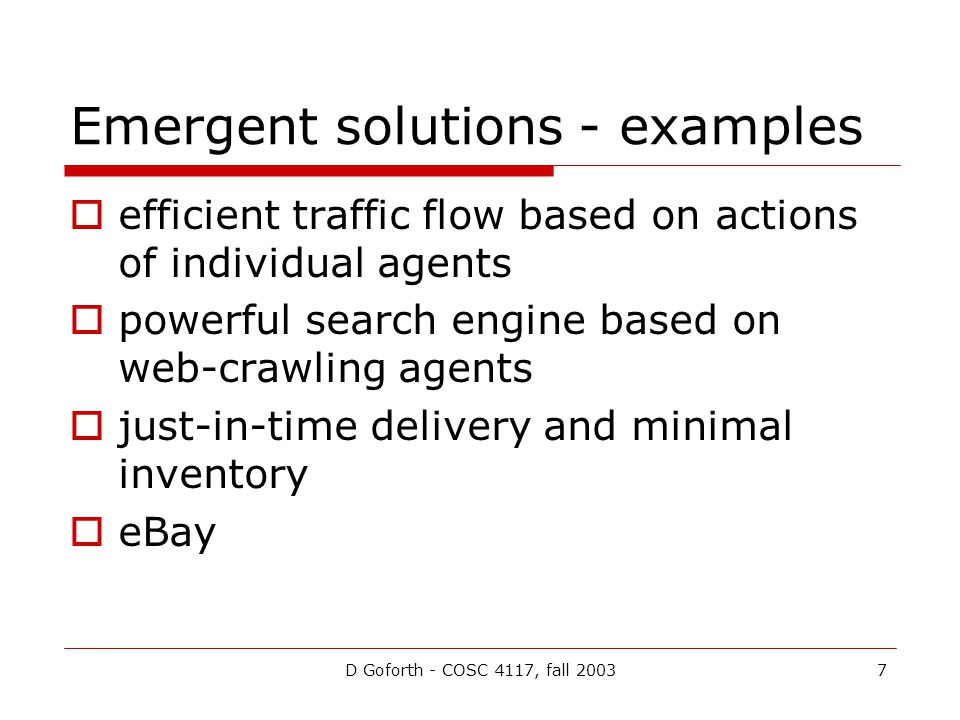D Goforth - COSC 4117, fall 20037 Emergent solutions - examples efficient traffic flow based on actions of individual agents powerful search engine based on web-crawling agents just-in-time delivery and minimal inventory eBay