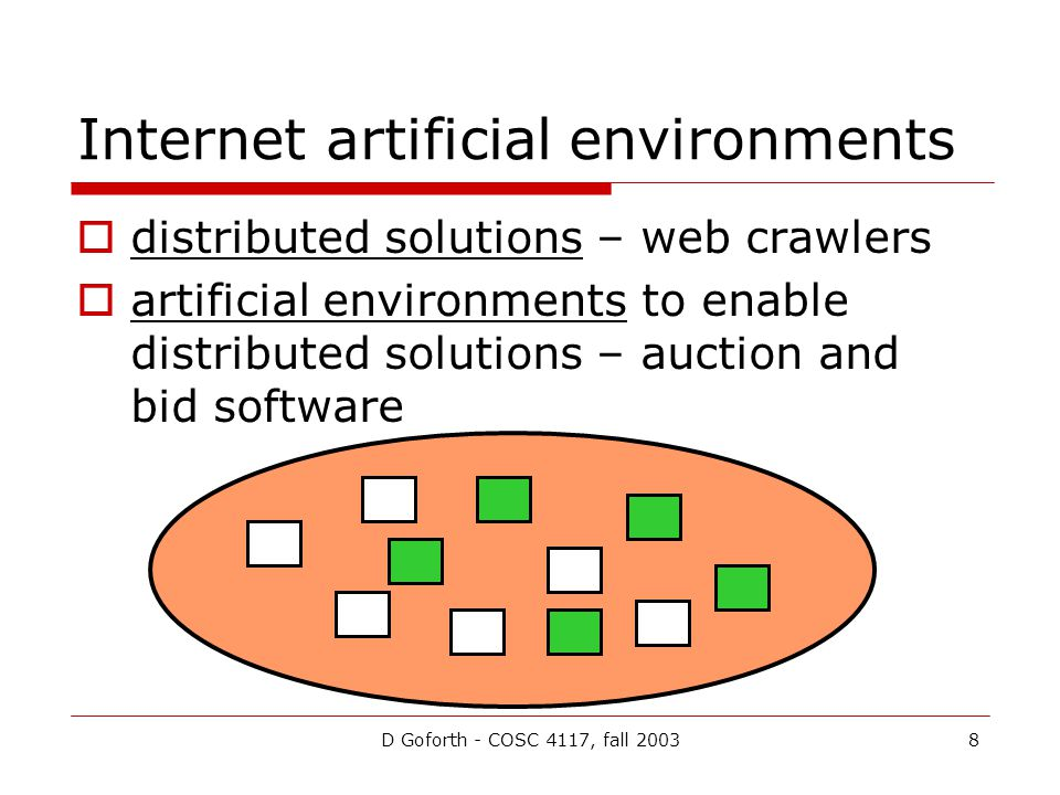 D Goforth - COSC 4117, fall 20038 Internet artificial environments distributed solutions – web crawlers artificial environments to enable distributed solutions – auction and bid software