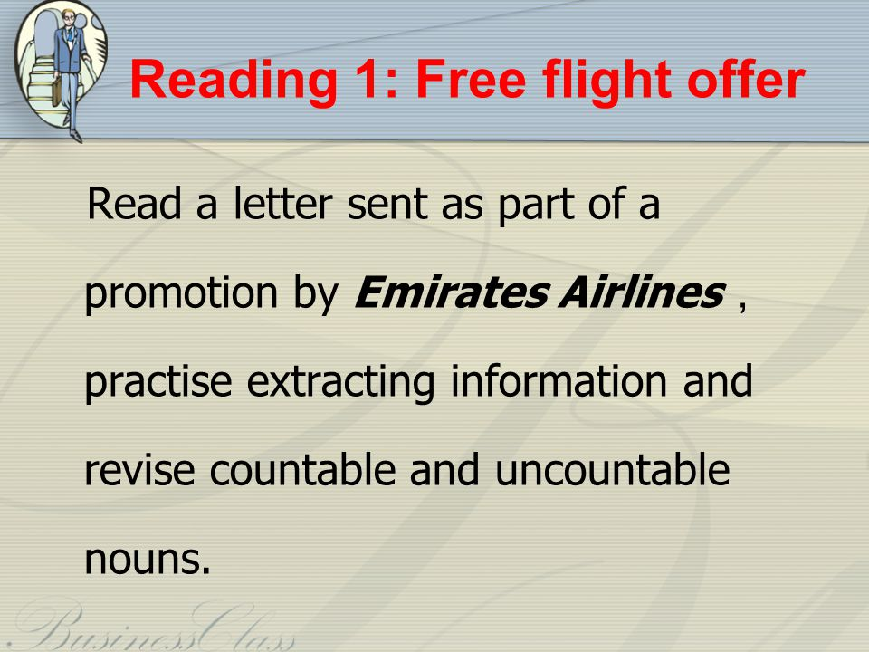 Reading 1: Free flight offer Read a letter sent as part of a promotion by Emirates Airlines practise extracting information and revise countable and uncountable nouns.