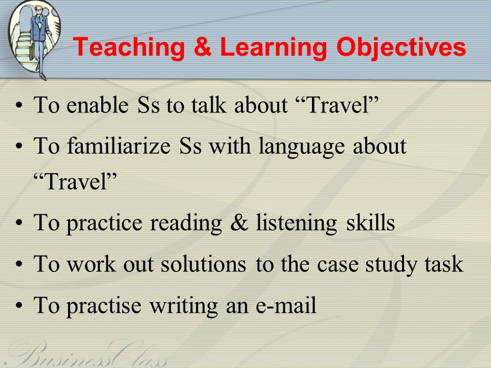 Teaching & Learning Objectives To enable Ss to talk about Travel To familiarize Ss with language about Travel To practice reading & listening skills To work out solutions to the case study task To practise writing an e-mail