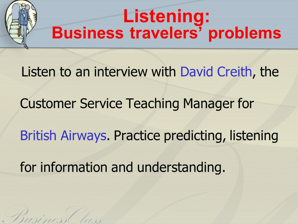 Listening: Business travelers problems Listen to an interview with David Creith, the Customer Service Teaching Manager for British Airways.