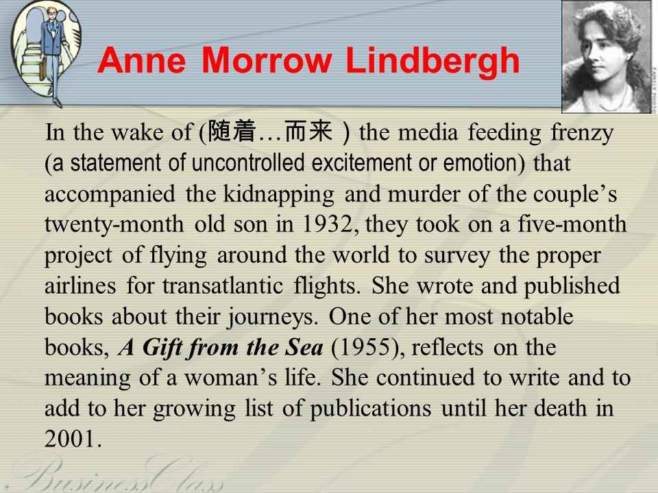Anne Morrow Lindbergh In the wake of ( … the media feeding frenzy ( a statement of uncontrolled excitement or emotion ) that accompanied the kidnapping and murder of the couples twenty-month old son in 1932, they took on a five-month project of flying around the world to survey the proper airlines for transatlantic flights.