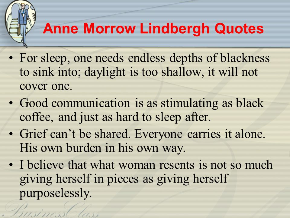Anne Morrow Lindbergh Quotes For sleep, one needs endless depths of blackness to sink into; daylight is too shallow, it will not cover one.