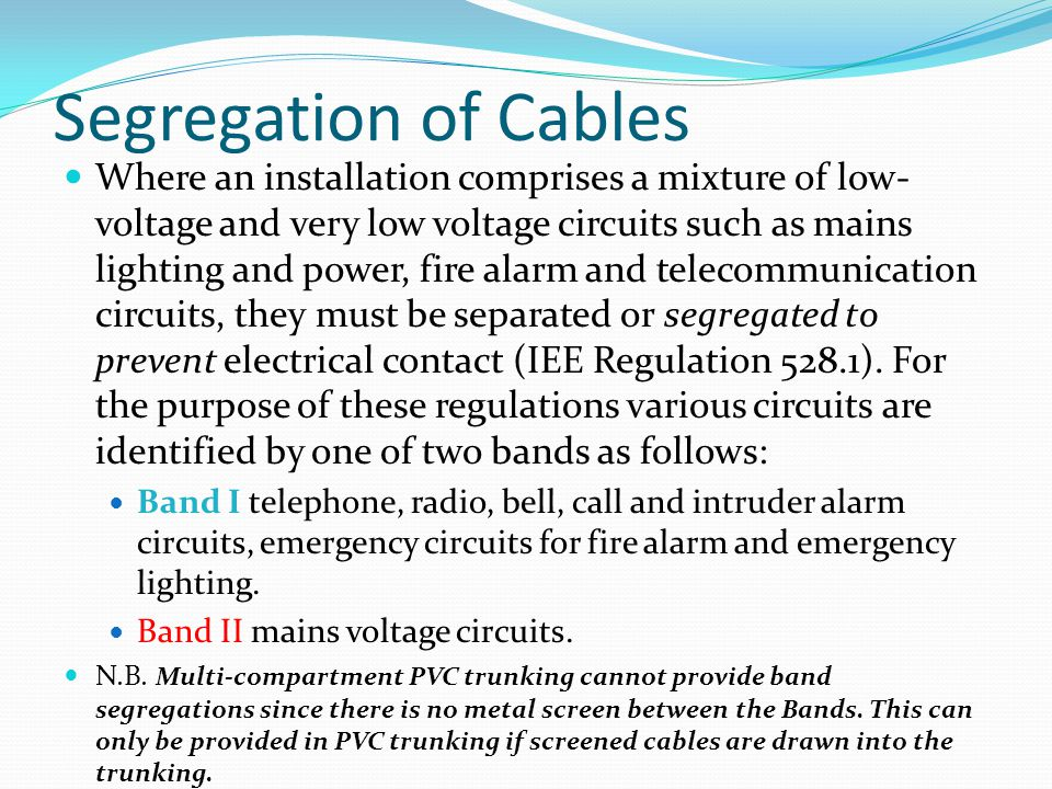 Segregation of Cables Where an installation comprises a mixture of low- voltage and very low voltage circuits such as mains lighting and power, fire a