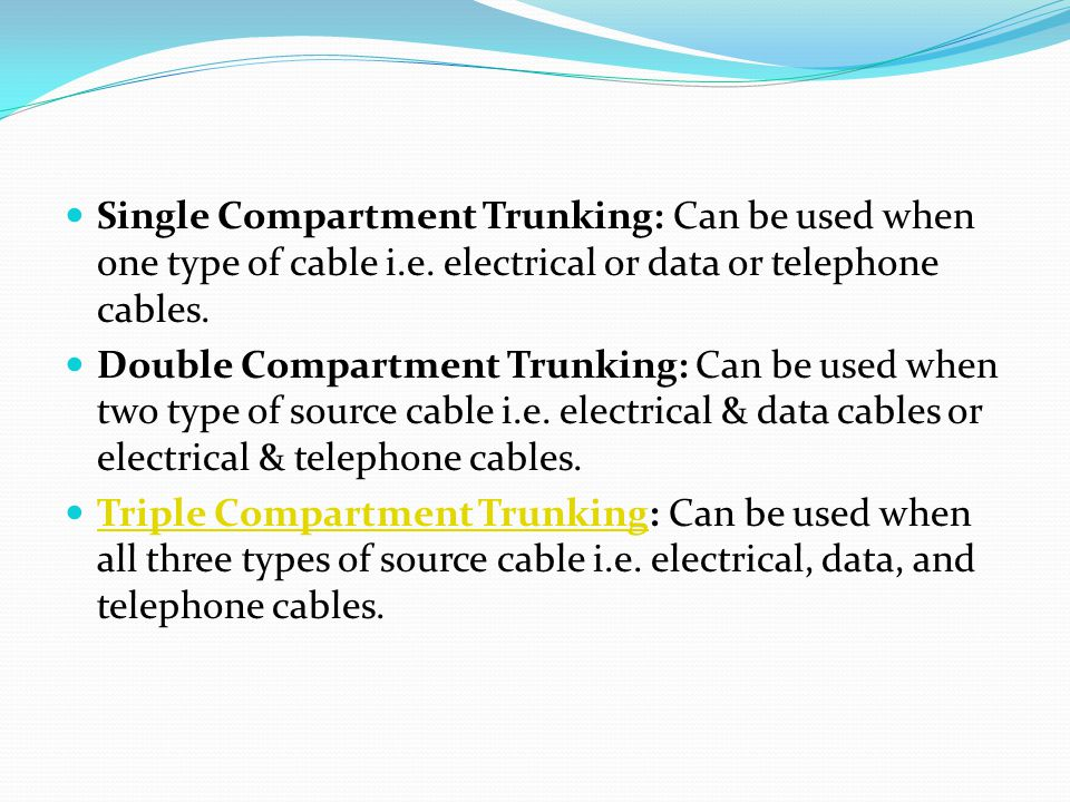 Single Compartment Trunking: Can be used when one type of cable i.e. electrical or data or telephone cables. Double Compartment Trunking: Can be used