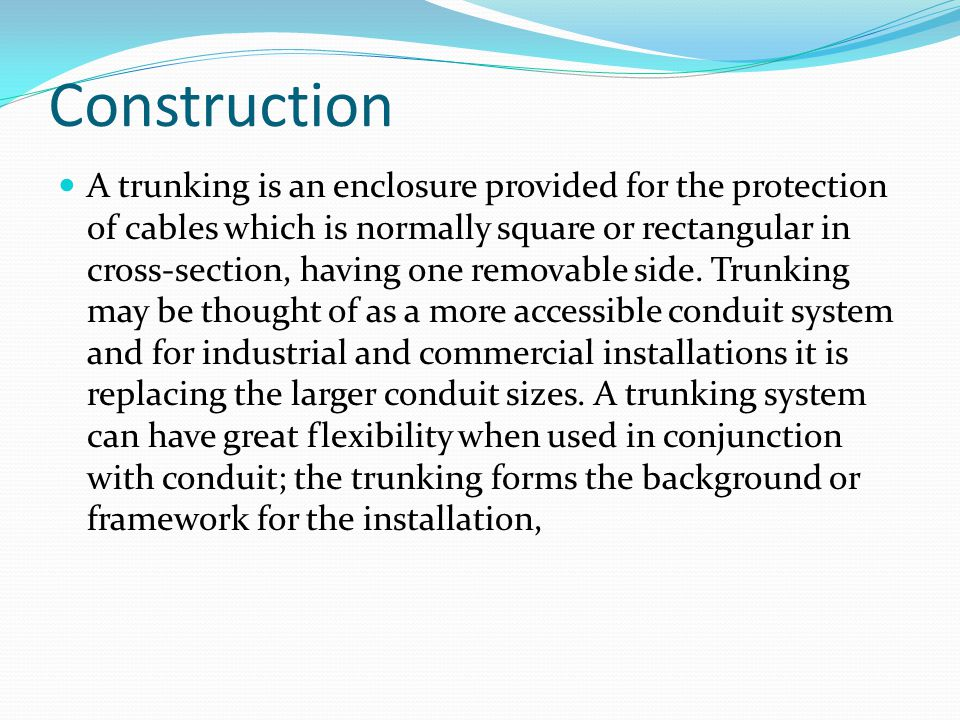 Construction A trunking is an enclosure provided for the protection of cables which is normally square or rectangular in cross-section, having one rem