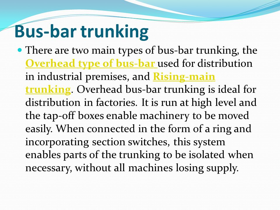 Bus-bar trunking There are two main types of bus-bar trunking, the Overhead type of bus-bar used for distribution in industrial premises, and Rising-m
