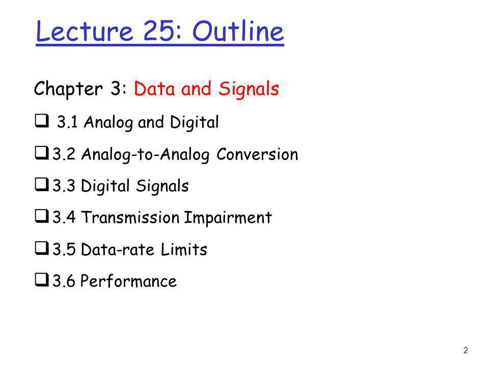 2 Lecture 25: Outline Chapter 3: Data and Signals 3.1 Analog and Digital 3.2 Analog-to-Analog Conversion 3.3 Digital Signals 3.4 Transmission Impairme