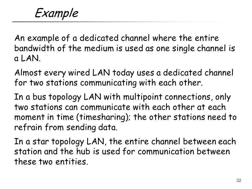 An example of a dedicated channel where the entire bandwidth of the medium is used as one single channel is a LAN. Almost every wired LAN today uses a