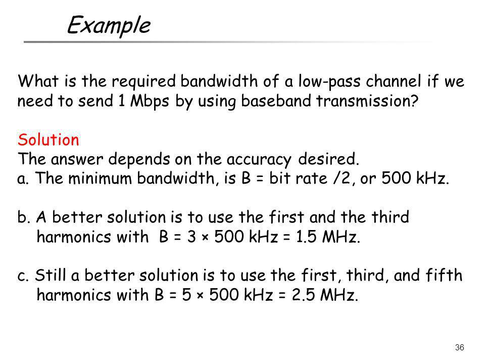 What is the required bandwidth of a low-pass channel if we need to send 1 Mbps by using baseband transmission? Solution The answer depends on the accu