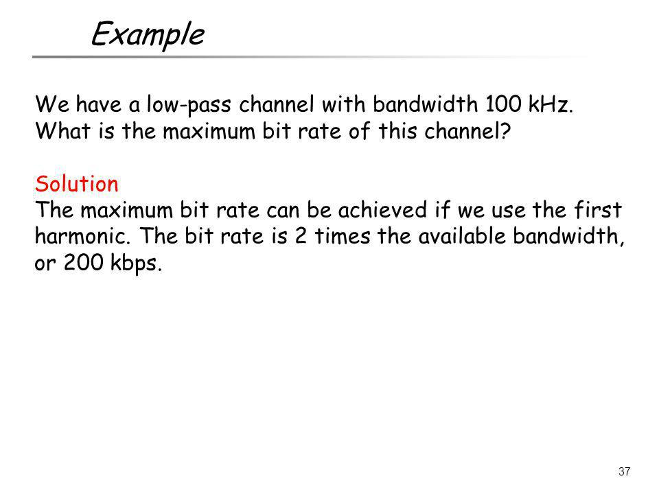 We have a low-pass channel with bandwidth 100 kHz. What is the maximum bit rate of this channel? Solution The maximum bit rate can be achieved if we u
