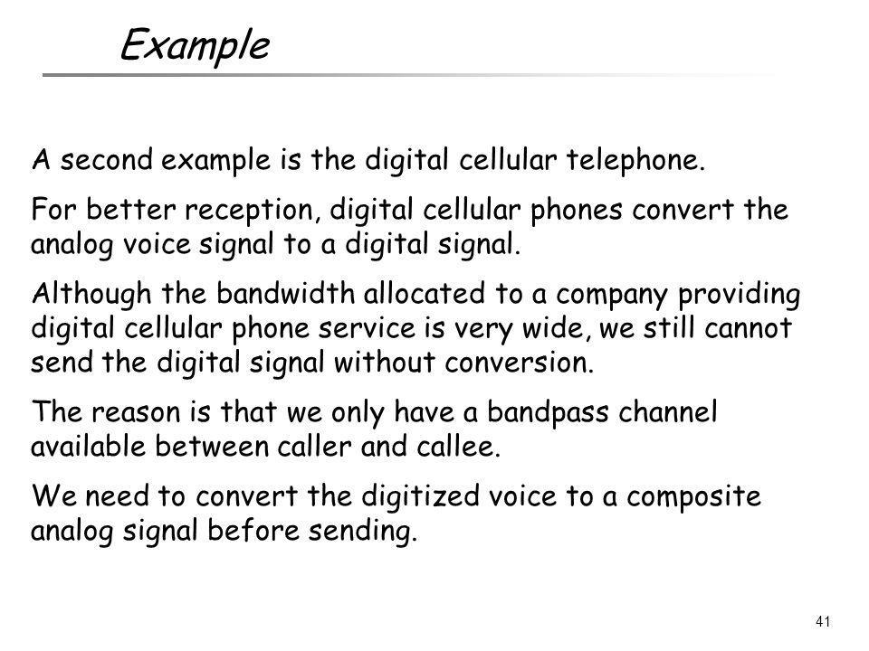 A second example is the digital cellular telephone. For better reception, digital cellular phones convert the analog voice signal to a digital signal.