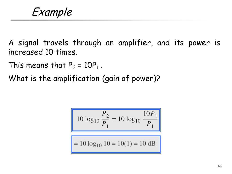 A signal travels through an amplifier, and its power is increased 10 times. This means that P 2 = 10P 1. What is the amplification (gain of power)? 46