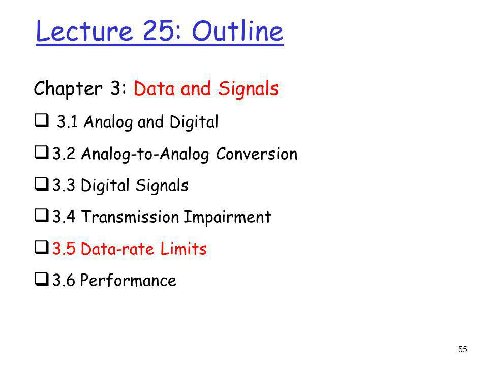 55 Lecture 25: Outline Chapter 3: Data and Signals 3.1 Analog and Digital 3.2 Analog-to-Analog Conversion 3.3 Digital Signals 3.4 Transmission Impairm