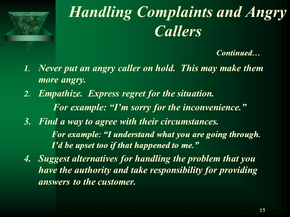 15 Handling Complaints and Angry Callers Continued… 1. Never put an angry caller on hold. This may make them more angry. 2. Empathize. Express regret