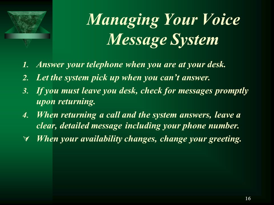 16 Managing Your Voice Message System 1. Answer your telephone when you are at your desk. 2. Let the system pick up when you cant answer. 3. If you mu