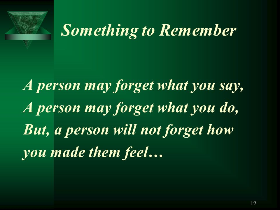 17 Something to Remember A person may forget what you say, A person may forget what you do, But, a person will not forget how you made them feel…