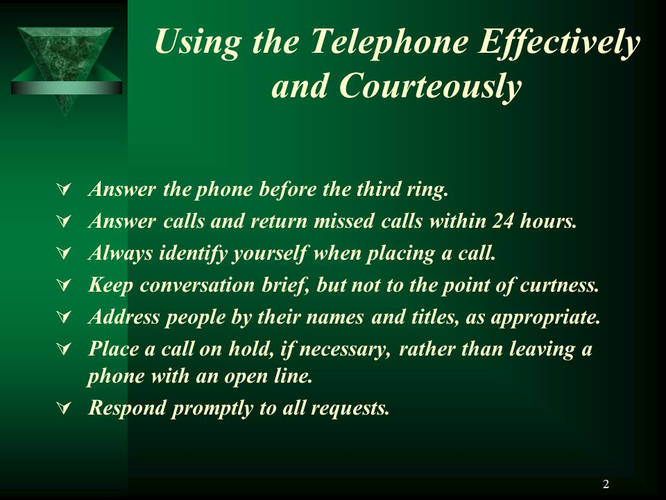 2 Using the Telephone Effectively and Courteously Answer the phone before the third ring. Answer calls and return missed calls within 24 hours. Always