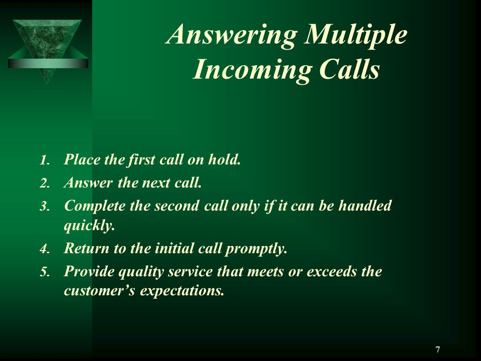 7 Answering Multiple Incoming Calls 1. Place the first call on hold. 2. Answer the next call. 3. Complete the second call only if it can be handled qu