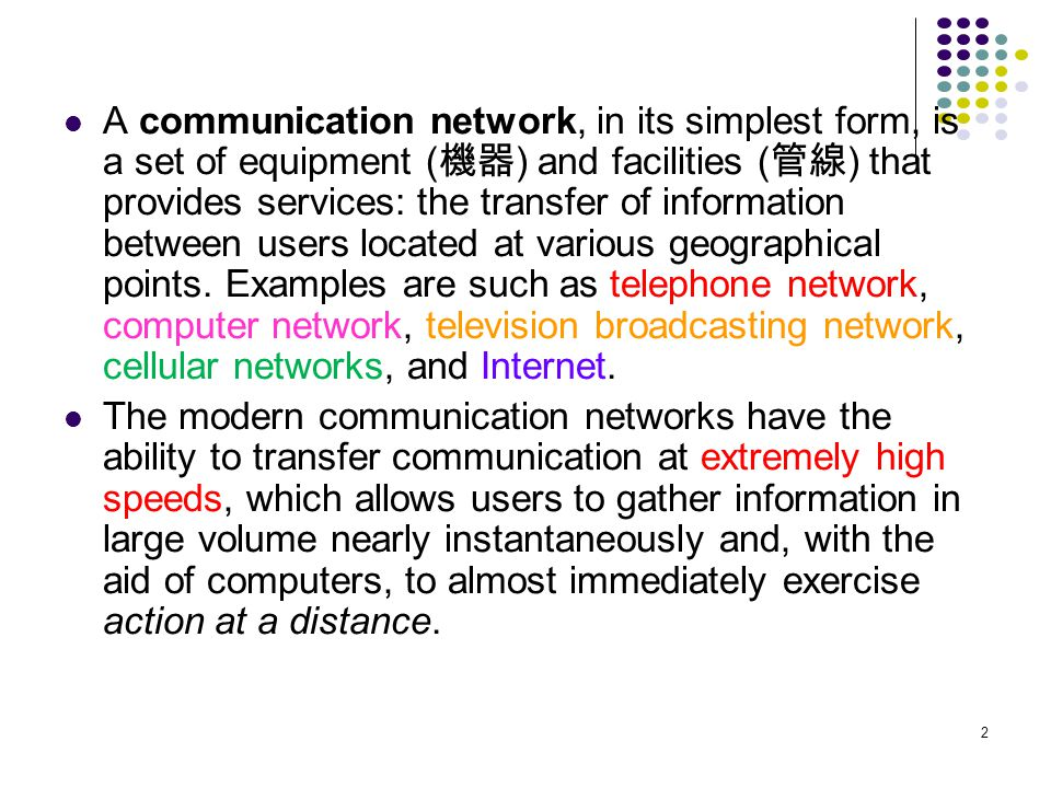 2 A communication network, in its simplest form, is a set of equipment ( ) and facilities ( ) that provides services: the transfer of information betw