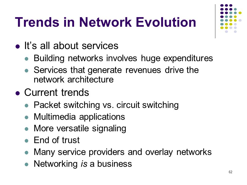 62 Trends in Network Evolution Its all about services Building networks involves huge expenditures Services that generate revenues drive the network a