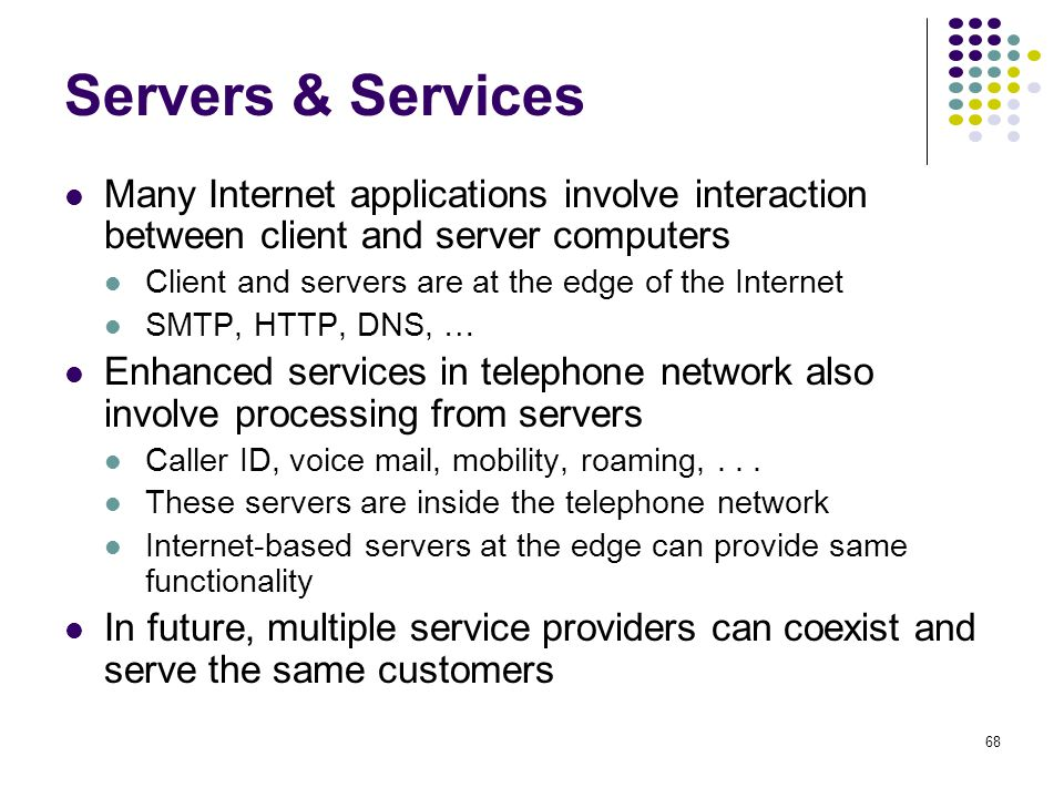68 Servers & Services Many Internet applications involve interaction between client and server computers Client and servers are at the edge of the Int