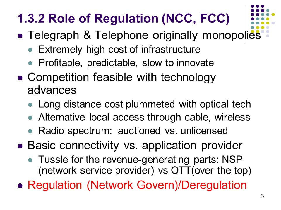 78 1.3.2 Role of Regulation (NCC, FCC) Telegraph & Telephone originally monopolies Extremely high cost of infrastructure Profitable, predictable, slow