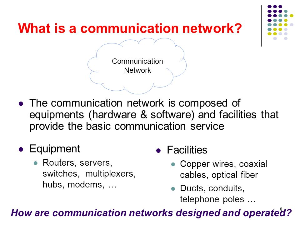 8 What is a communication network? The communication network is composed of equipments (hardware & software) and facilities that provide the basic com