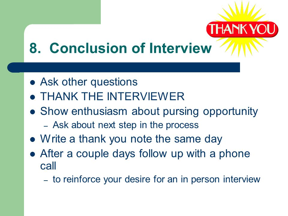 8. Conclusion of Interview Ask other questions THANK THE INTERVIEWER Show enthusiasm about pursing opportunity – Ask about next step in the process Wr