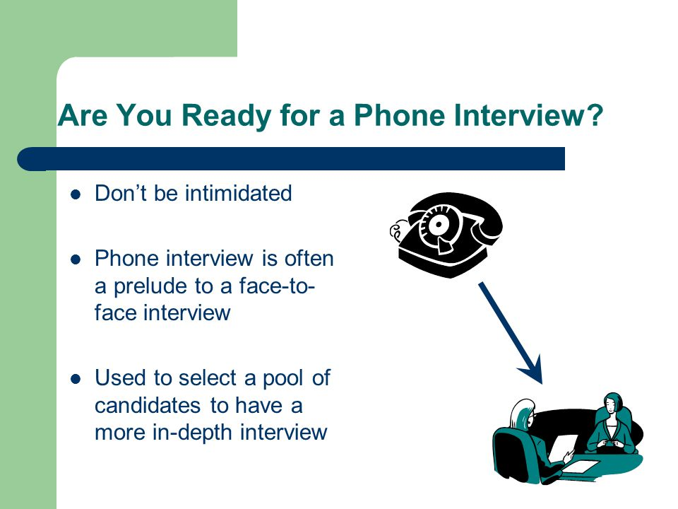 Are You Ready for a Phone Interview? Dont be intimidated Phone interview is often a prelude to a face-to- face interview Used to select a pool of cand