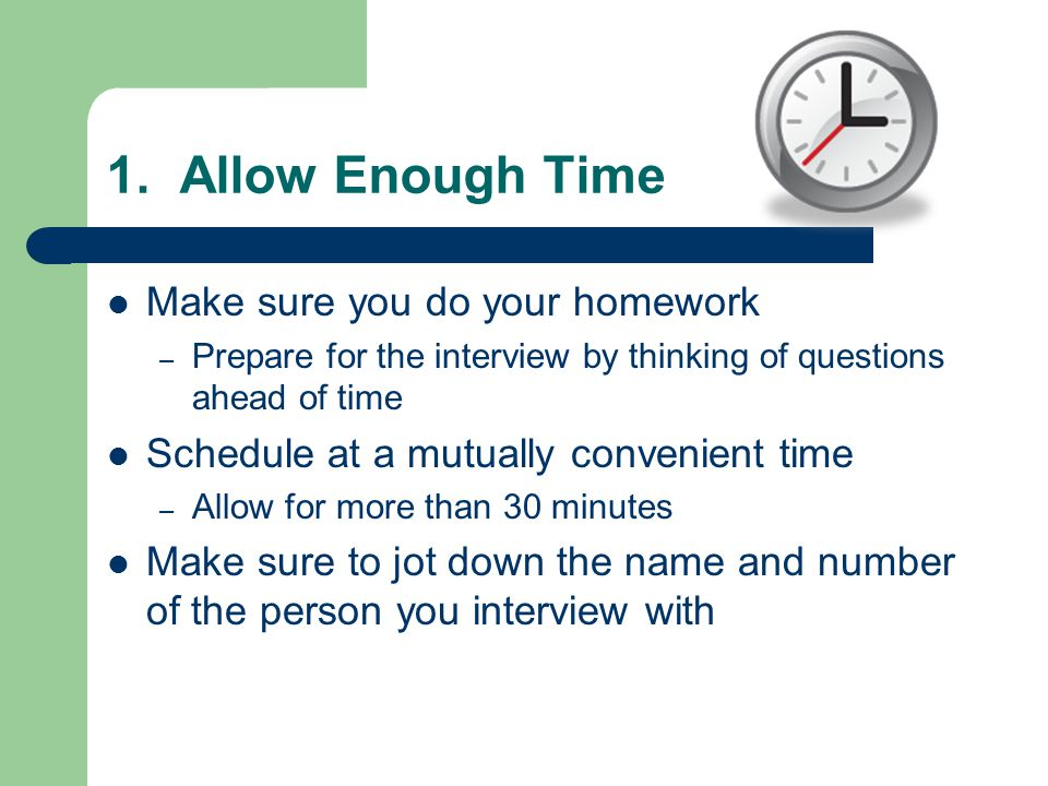 1. Allow Enough Time Make sure you do your homework – Prepare for the interview by thinking of questions ahead of time Schedule at a mutually convenie