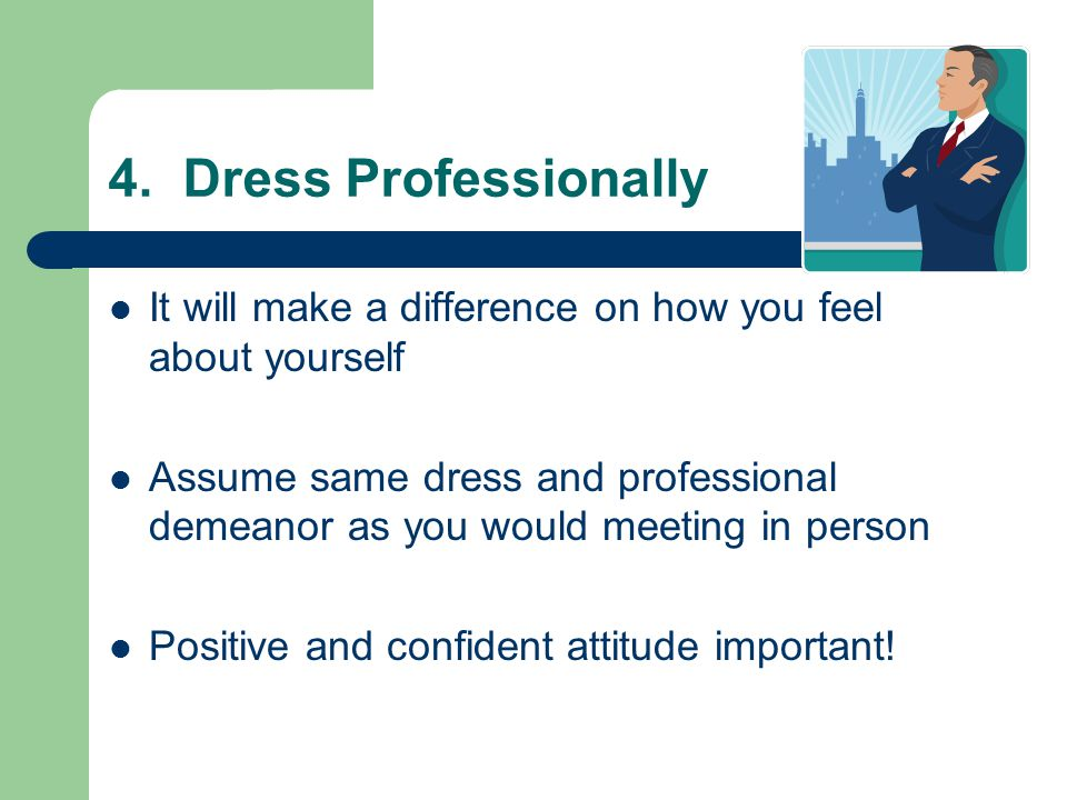 4. Dress Professionally It will make a difference on how you feel about yourself Assume same dress and professional demeanor as you would meeting in p