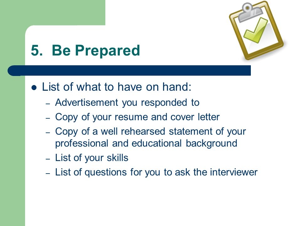 5. Be Prepared List of what to have on hand: – Advertisement you responded to – Copy of your resume and cover letter – Copy of a well rehearsed statem