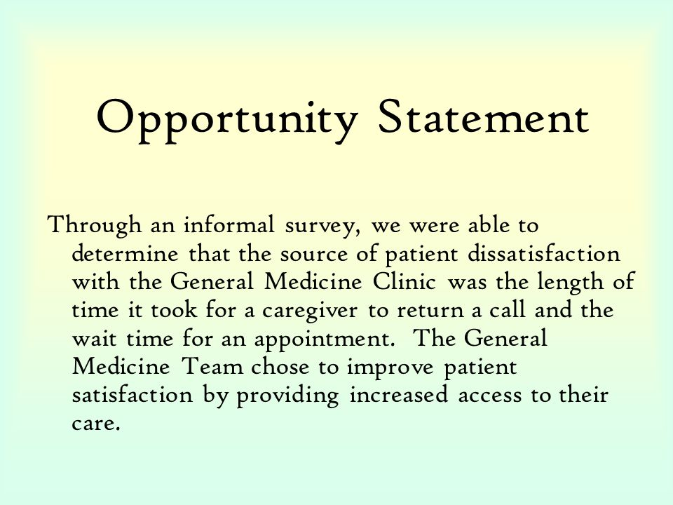 Opportunity Statement Through an informal survey, we were able to determine that the source of patient dissatisfaction with the General Medicine Clinic was the length of time it took for a caregiver to return a call and the wait time for an appointment.