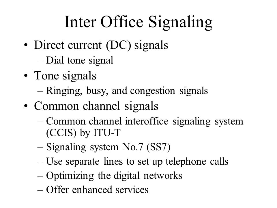 Inter Office Signaling Direct current (DC) signals –Dial tone signal Tone signals –Ringing, busy, and congestion signals Common channel signals –Common channel interoffice signaling system (CCIS) by ITU-T –Signaling system No.7 (SS7) –Use separate lines to set up telephone calls –Optimizing the digital networks –Offer enhanced services